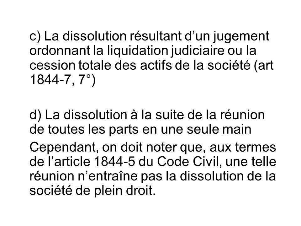c) La dissolution résultant d'un jugement ordonnant la liquidation judiciaire ou la cession totale des actifs de la société (art 1844-7, 7°) d) La dis