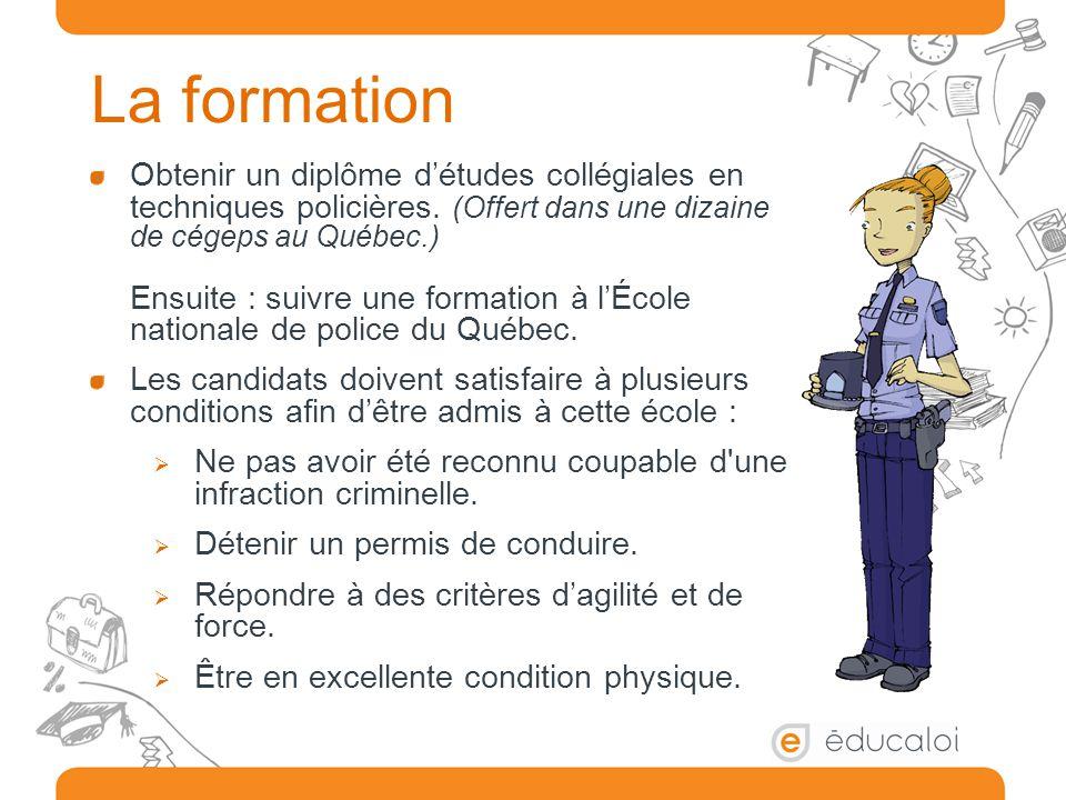 La formation Obtenir un diplôme d'études collégiales en techniques policières. (Offert dans une dizaine de cégeps au Québec.) Ensuite : suivre une for