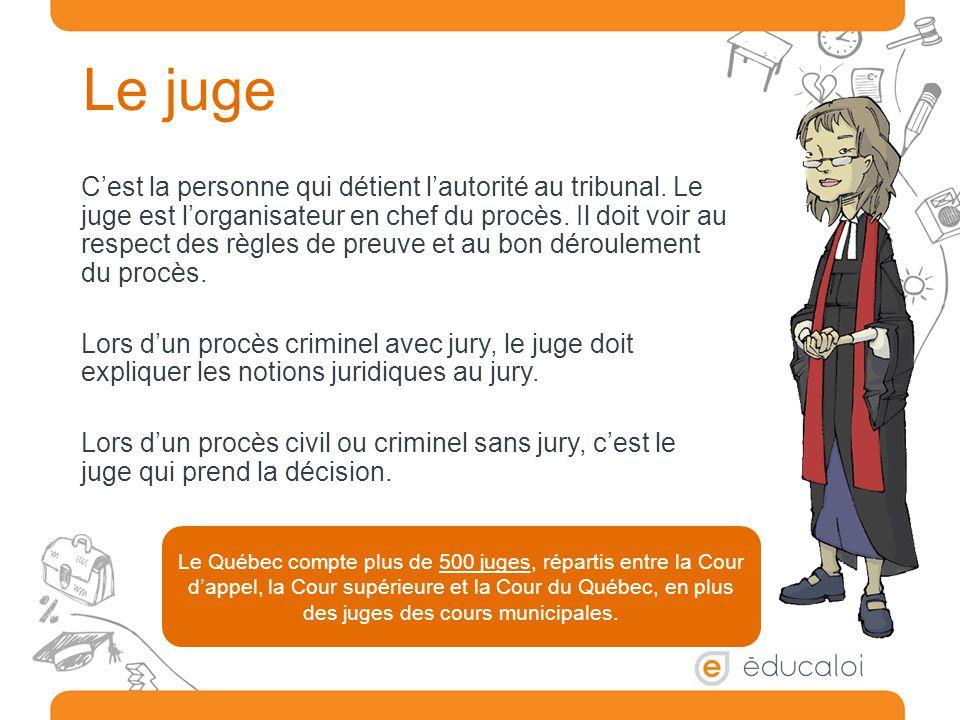 Le juge C'est la personne qui détient l'autorité au tribunal. Le juge est l'organisateur en chef du procès. Il doit voir au respect des règles de preu