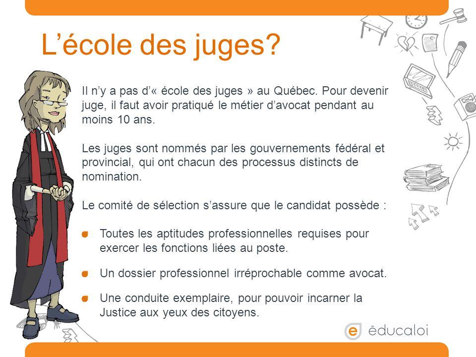 L'école des juges? Il n'y a pas d'« école des juges » au Québec. Pour devenir juge, il faut avoir pratiqué le métier d'avocat pendant au moins 10 ans.