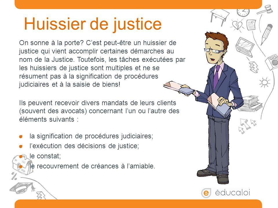 Huissier de justice On sonne à la porte? C'est peut-être un huissier de justice qui vient accomplir certaines démarches au nom de la Justice. Toutefoi