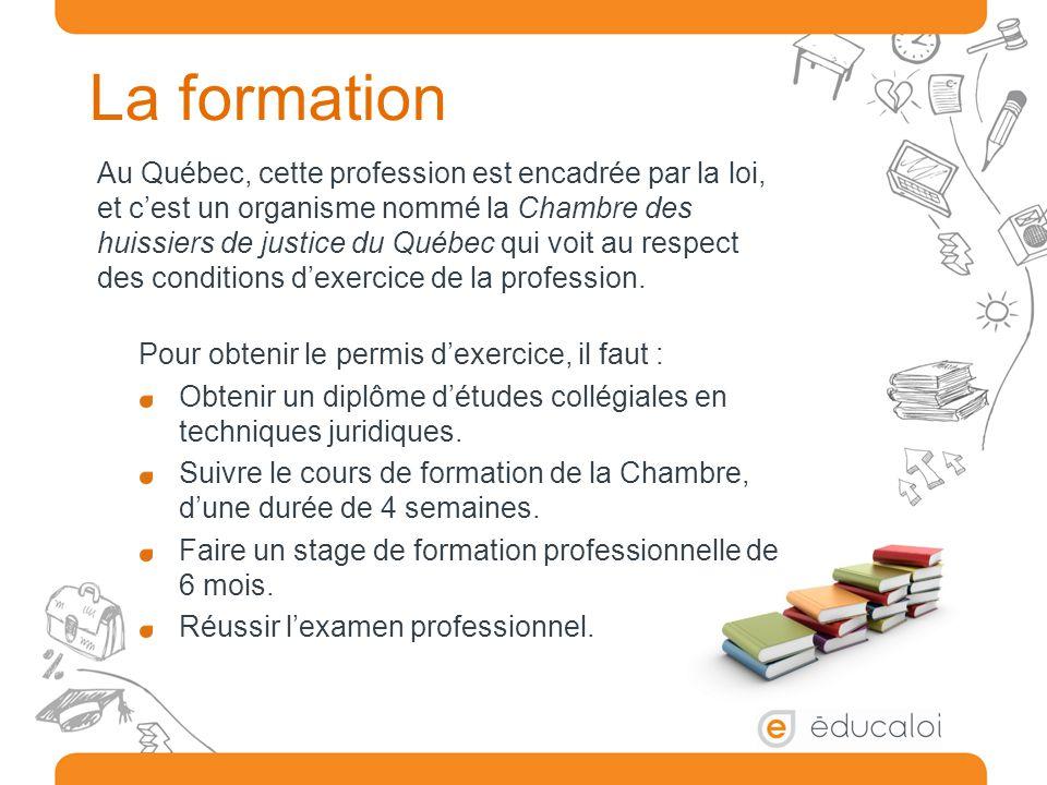 La formation Au Québec, cette profession est encadrée par la loi, et c'est un organisme nommé la Chambre des huissiers de justice du Québec qui voit a