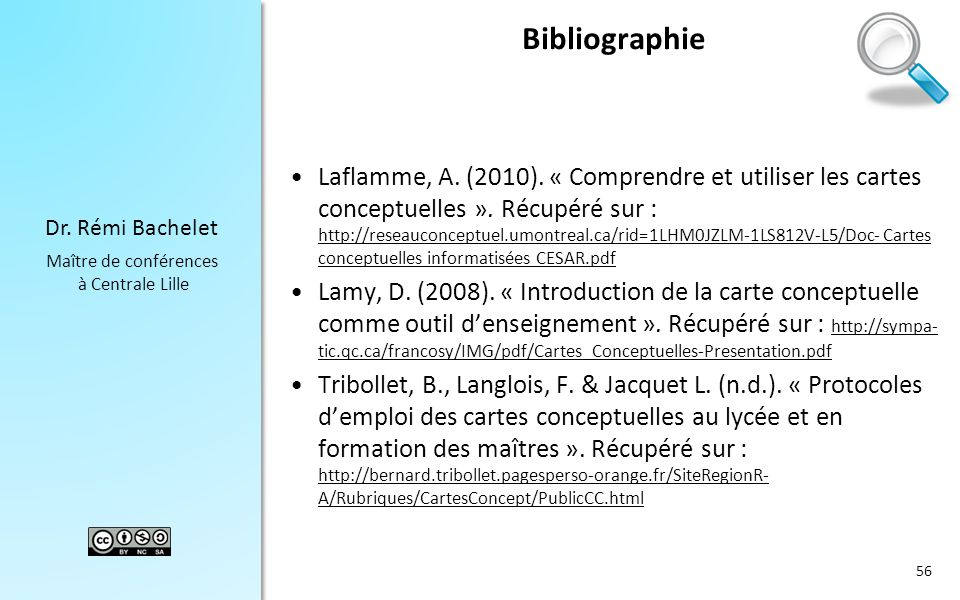 Dr. Rémi Bachelet Maître de conférences à Centrale Lille Bibliographie Laflamme, A. (2010). « Comprendre et utiliser les cartes conceptuelles ». Récup