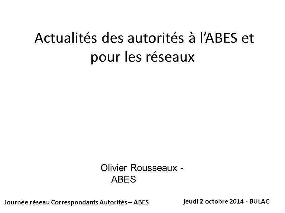 Actualités des autorités à l'ABES et pour les réseaux Journée réseau Correspondants Autorités – ABES jeudi 2 octobre 2014 - BULAC Olivier Rousseaux - ABES