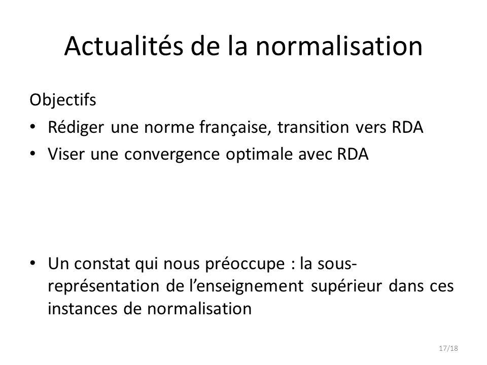 Objectifs Rédiger une norme française, transition vers RDA Viser une convergence optimale avec RDA Un constat qui nous préoccupe : la sous- représentation de l'enseignement supérieur dans ces instances de normalisation Actualités de la normalisation 17/18