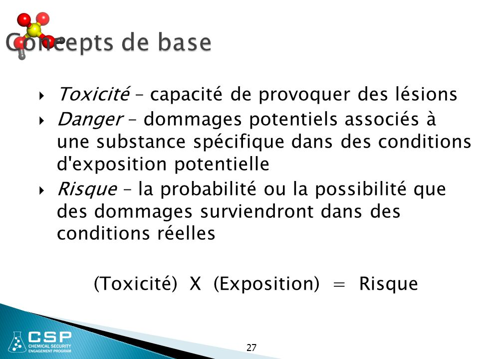 27 Concepts de base  Toxicité – capacité de provoquer des lésions  Danger – dommages potentiels associés à une substance spécifique dans des conditi