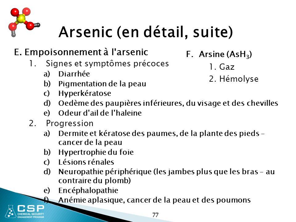 77 Arsenic (en détail, suite) E. Empoisonnement à l'arsenic 1.Signes et symptômes précoces a)Diarrhée b)Pigmentation de la peau c)Hyperkératose d)Oedè