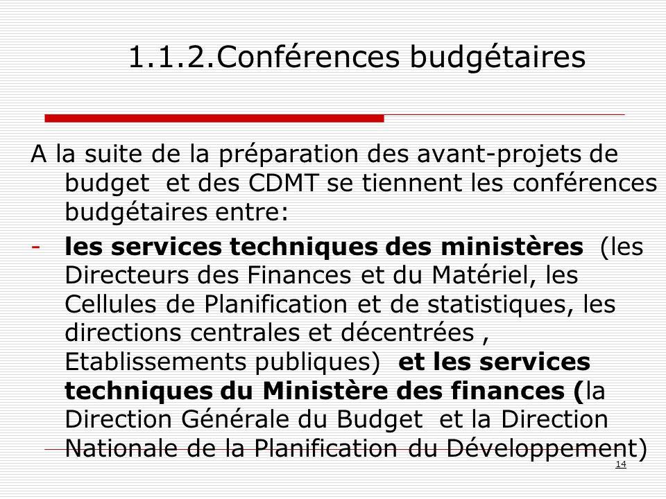 A la suite de la préparation des avant-projets de budget et des CDMT se tiennent les conférences budgétaires entre: -les services techniques des ministères (les Directeurs des Finances et du Matériel, les Cellules de Planification et de statistiques, les directions centrales et décentrées, Etablissements publiques) et les services techniques du Ministère des finances (la Direction Générale du Budget et la Direction Nationale de la Planification du Développement) 14 1.1.2.Conférences budgétaires