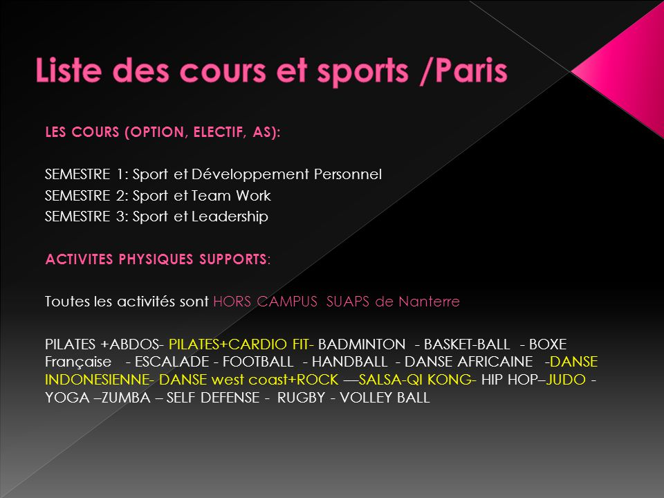 LES COURS (OPTION, ELECTIF, AS): SEMESTRE 1: Sport et Développement Personnel SEMESTRE 2: Sport et Team Work SEMESTRE 3: Sport et Leadership ACTIVITES PHYSIQUES SUPPORTS : Toutes les activités sont HORS CAMPUS SUAPS de Nanterre PILATES +ABDOS- PILATES+CARDIO FIT- BADMINTON - BASKET-BALL - BOXE Française - ESCALADE - FOOTBALL - HANDBALL - DANSE AFRICAINE -DANSE INDONESIENNE- DANSE west coast+ROCK ––SALSA-QI KONG- HIP HOP–JUDO - YOGA –ZUMBA – SELF DEFENSE - RUGBY - VOLLEY BALL