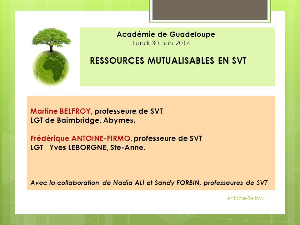 Académie de Guadeloupe Lundi 30 Juin 2014 RESSOURCES MUTUALISABLES EN SVT Martine BELFROY, professeure de SVT LGT de Baimbridge, Abymes. Frédérique AN