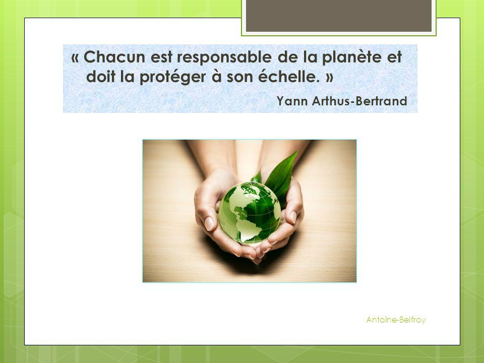 « Chacun est responsable de la planète et doit la protéger à son échelle. » Yann Arthus-Bertrand Antoine-Belfroy