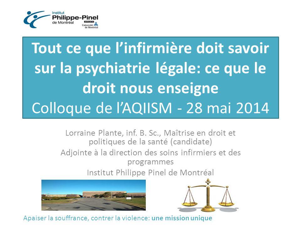 Tout ce que l'infirmière doit savoir sur la psychiatrie légale: ce que le droit nous enseigne Colloque de l'AQIISM - 28 mai 2014 Lorraine Plante, inf.