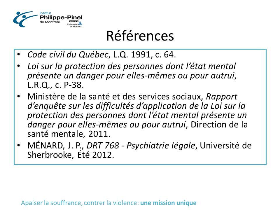Références Code civil du Québec, L.Q. 1991, c. 64. Loi sur la protection des personnes dont l'état mental présente un danger pour elles-mêmes ou pour