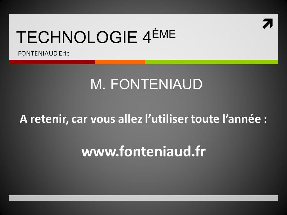  TECHNOLOGIE 4 ÈME FONTENIAUD Eric A retenir, car vous allez l'utiliser toute l'année : www.fonteniaud.fr M. FONTENIAUD