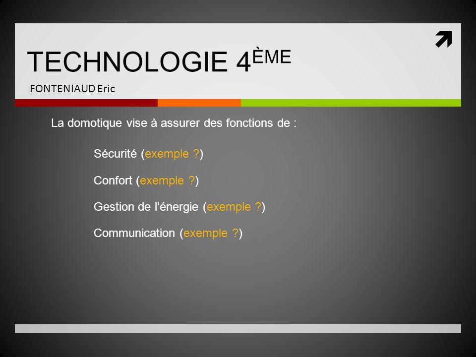  TECHNOLOGIE 4 ÈME FONTENIAUD Eric La domotique vise à assurer des fonctions de : Sécurité (exemple ?) Confort (exemple ?) Gestion de l'énergie (exem
