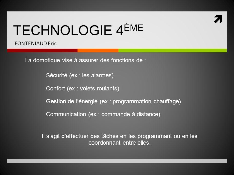  TECHNOLOGIE 4 ÈME FONTENIAUD Eric La domotique vise à assurer des fonctions de : Sécurité (ex : les alarmes) Confort (ex : volets roulants) Gestion