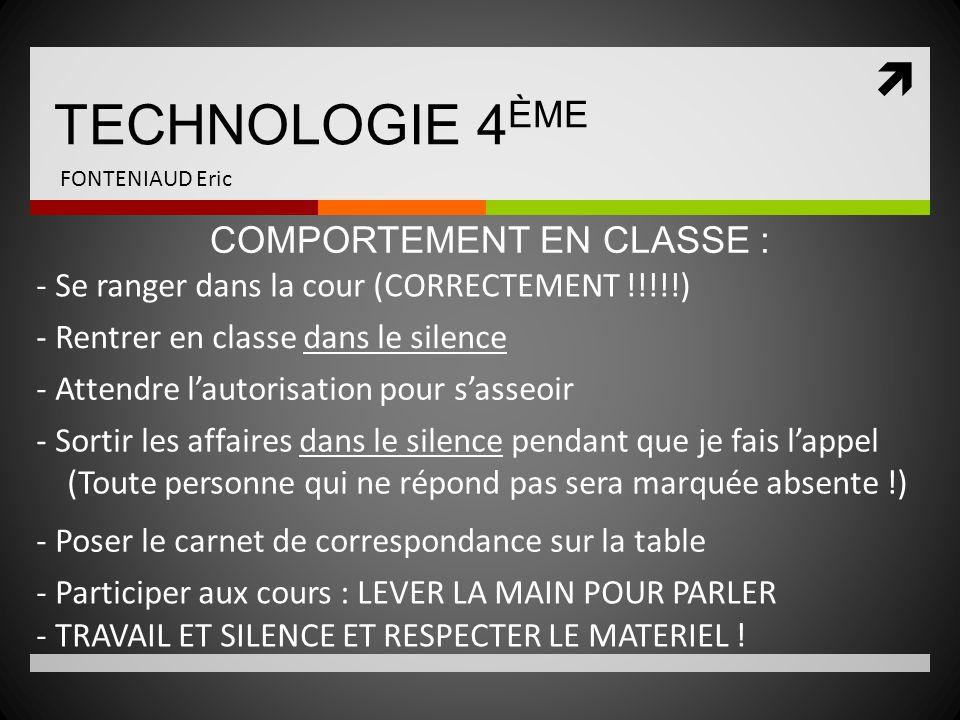  TECHNOLOGIE 4 ÈME FONTENIAUD Eric - Se ranger dans la cour (CORRECTEMENT !!!!!) COMPORTEMENT EN CLASSE : - Rentrer en classe dans le silence - Atten