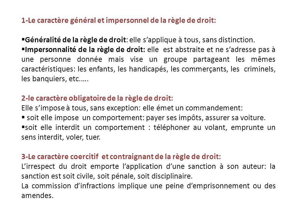 1-Le caractère général et impersonnel de la règle de droit:  Généralité de la règle de droit: elle s'applique à tous, sans distinction.  Impersonnal