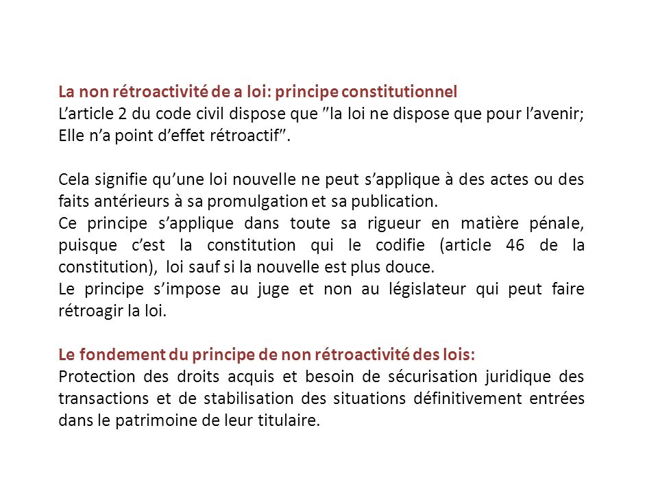 La non rétroactivité de a loi: principe constitutionnel L'article 2 du code civil dispose que  la loi ne dispose que pour l'avenir; Elle n'a point d'