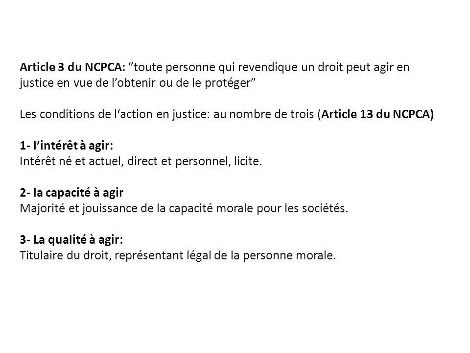 Article 3 du NCPCA:  toute personne qui revendique un droit peut agir en justice en vue de l'obtenir ou de le protéger  Les conditions de l'action en justice: au nombre de trois (Article 13 du NCPCA) 1- l'intérêt à agir: Intérêt né et actuel, direct et personnel, licite.