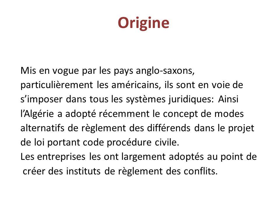 Origine Mis en vogue par les pays anglo-saxons, particulièrement les américains, ils sont en voie de s'imposer dans tous les systèmes juridiques: Ainsi l'Algérie a adopté récemment le concept de modes alternatifs de règlement des différends dans le projet de loi portant code procédure civile.