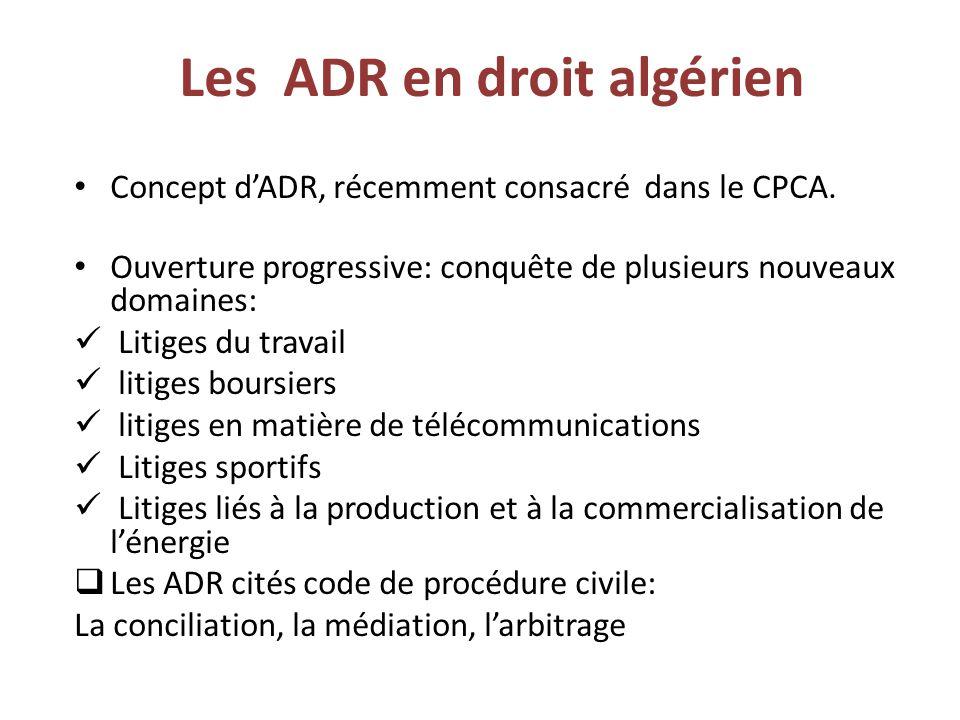 Les ADR en droit algérien Concept d'ADR, récemment consacré dans le CPCA. Ouverture progressive: conquête de plusieurs nouveaux domaines: Litiges du t