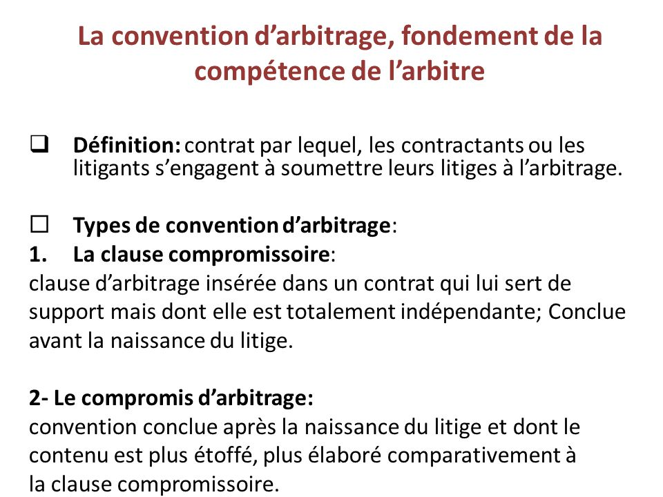 La convention d'arbitrage, fondement de la compétence de l'arbitre  Définition: contrat par lequel, les contractants ou les litigants s'engagent à so