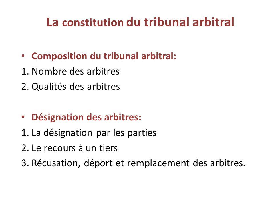La constitution du tribunal arbitral Composition du tribunal arbitral: 1.Nombre des arbitres 2.Qualités des arbitres Désignation des arbitres: 1.La désignation par les parties 2.Le recours à un tiers 3.Récusation, déport et remplacement des arbitres.