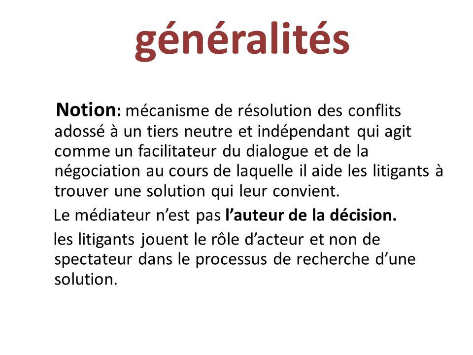 généralités Notion : mécanisme de résolution des conflits adossé à un tiers neutre et indépendant qui agit comme un facilitateur du dialogue et de la négociation au cours de laquelle il aide les litigants à trouver une solution qui leur convient.