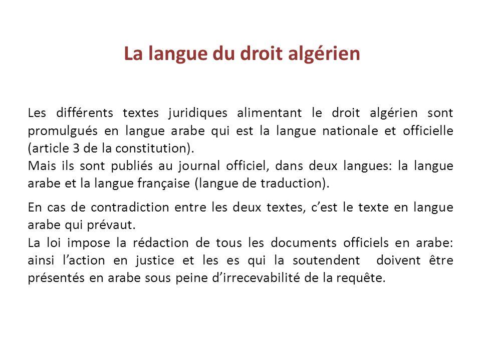 La langue du droit algérien Les différents textes juridiques alimentant le droit algérien sont promulgués en langue arabe qui est la langue nationale