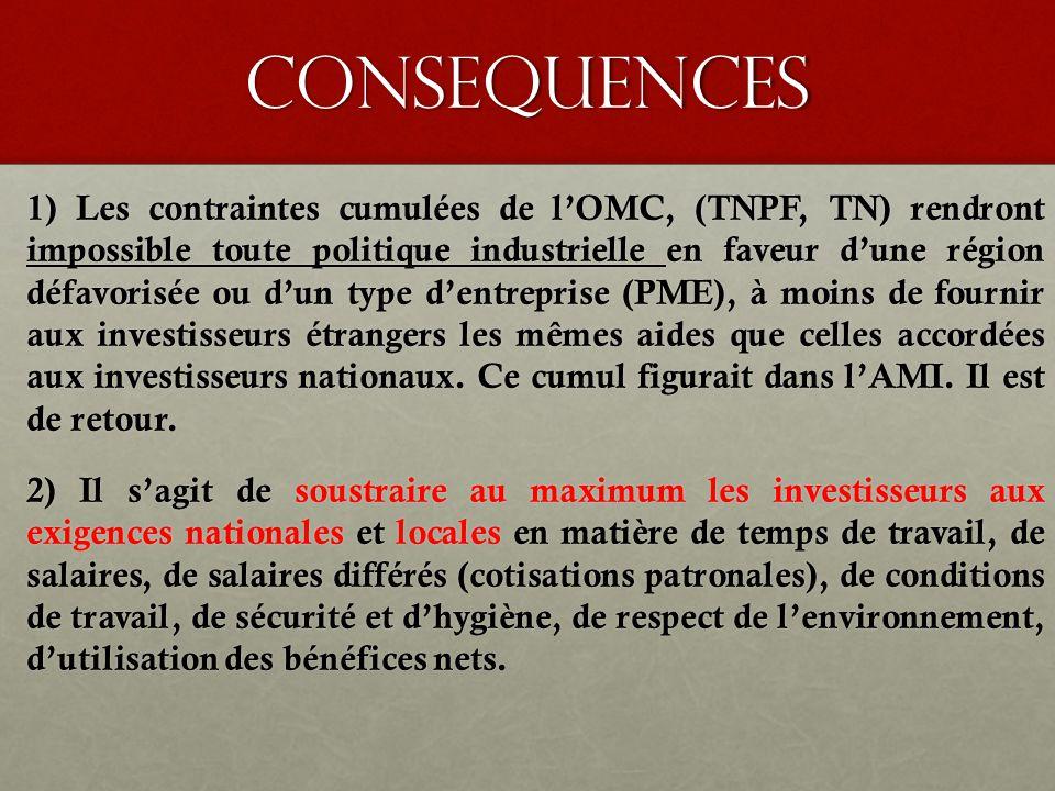 consequences 1) Les contraintes cumulées de l'OMC, (TNPF, TN) rendront impossible toute politique industrielle en faveur d'une région défavorisée ou d'un type d'entreprise (PME), à moins de fournir aux investisseurs étrangers les mêmes aides que celles accordées aux investisseurs nationaux.