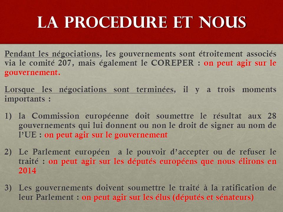 LA PROCEDURE ET NOUS Pendant les négociations, les gouvernements sont étroitement associés via le comité 207, mais également le COREPER : on peut agir sur le gouvernement.