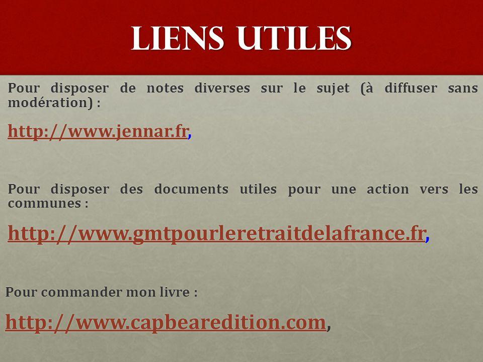 LIens UTIles Pour disposer de notes diverses sur le sujet (à diffuser sans modération) : http://www.jennar.frhttp://www.jennar.fr, http://www.jennar.fr Pour disposer des documents utiles pour une action vers les communes : http://www.gmtpourleretraitdelafrance.frhttp://www.gmtpourleretraitdelafrance.fr, http://www.gmtpourleretraitdelafrance.fr Pour commander mon livre : http://www.capbearedition.comhttp://www.capbearedition.com, http://www.capbearedition.com