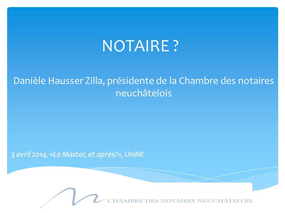 NOTAIRE ? Danièle Hausser Zilla, présidente de la Chambre des notaires neuchâtelois 3 avril 2014, «Le Master, et après?», UniNE