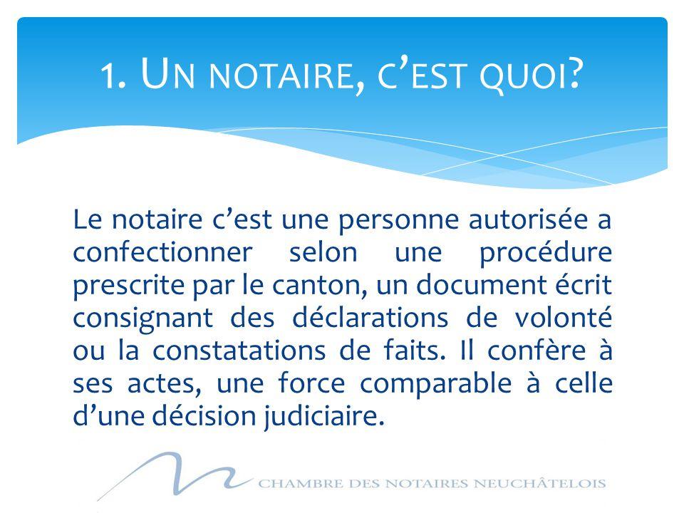 Le notaire c'est une personne autorisée a confectionner selon une procédure prescrite par le canton, un document écrit consignant des déclarations de