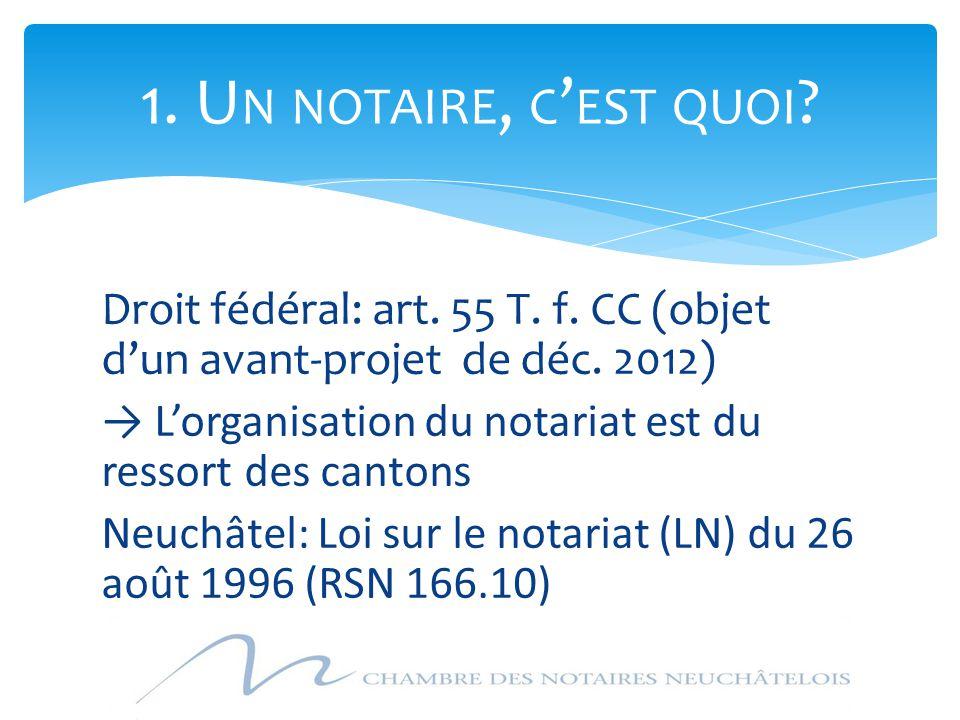 Droit fédéral: art. 55 T. f. CC (objet d'un avant-projet de déc. 2012) → L'organisation du notariat est du ressort des cantons Neuchâtel: Loi sur le n