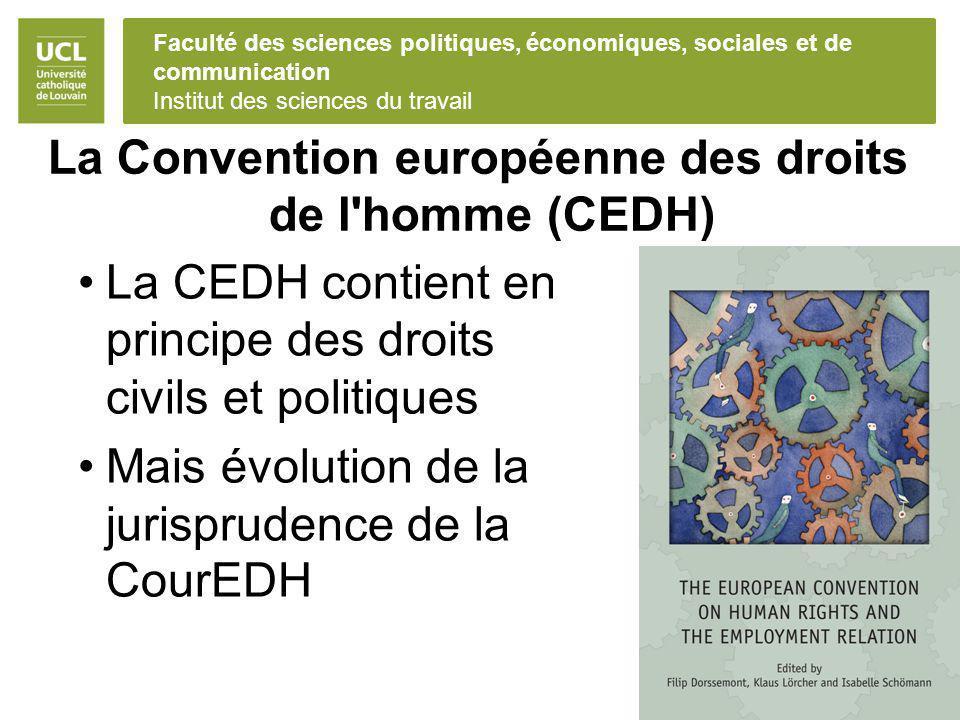 Faculté des sciences politiques, économiques, sociales et de communication Institut des sciences du travail La Convention européenne des droits de l homme (CEDH) La CEDH contient en principe des droits civils et politiques Mais évolution de la jurisprudence de la CourEDH