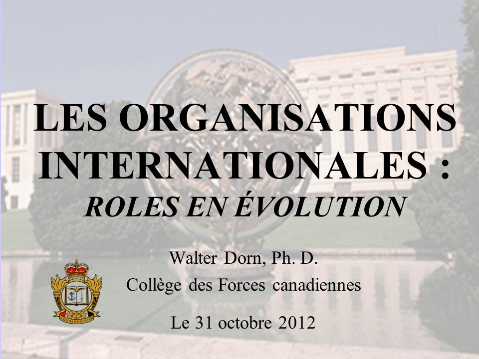 LES ORGANISATIONS INTERNATIONALES : ROLES EN ÉVOLUTION Walter Dorn, Ph.