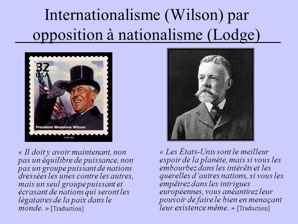 Internationalisme (Wilson) par opposition à nationalisme (Lodge) « Les États-Unis sont le meilleur espoir de la planète, mais si vous les embourbez dans les intérêts et les querelles d'autres nations, si vous les empêtrez dans les intrigues européennes, vous anéantirez leur pouvoir de faire le bien en menaçant leur existence même.