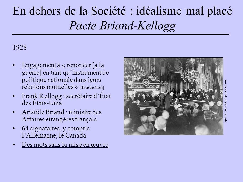 En dehors de la Société : idéalisme mal placé Pacte Briand-Kellogg 1928 Engagement à « renoncer [à la guerre] en tant qu'instrument de politique nationale dans leurs relations mutuelles » [Traduction] Frank Kellogg : secrétaire d'État des États-Unis Aristide Briand : ministre des Affaires étrangères français 64 signataires, y compris l'Allemagne, le Canada Des mots sans la mise en œuvre Archives nationales du Canada