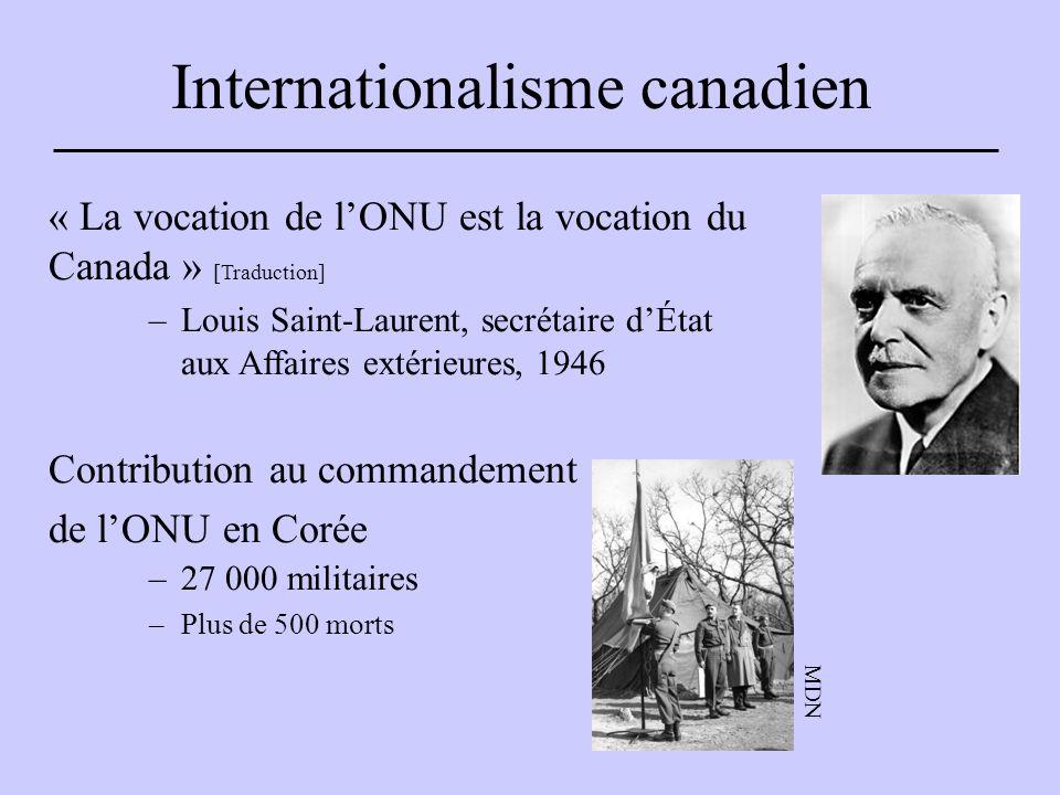 Internationalisme canadien « La vocation de l'ONU est la vocation du Canada » [Traduction] –Louis Saint-Laurent, secrétaire d'État aux Affaires extérieures, 1946 Contribution au commandement de l'ONU en Corée –27 000 militaires –Plus de 500 morts MDN