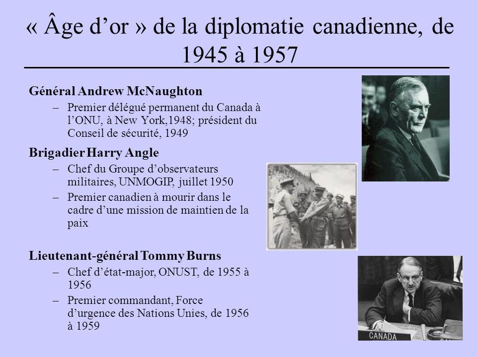 « Âge d'or » de la diplomatie canadienne, de 1945 à 1957 Général Andrew McNaughton –Premier délégué permanent du Canada à l'ONU, à New York,1948; président du Conseil de sécurité, 1949 Brigadier Harry Angle –Chef du Groupe d'observateurs militaires, UNMOGIP, juillet 1950 –Premier canadien à mourir dans le cadre d'une mission de maintien de la paix Lieutenant-général Tommy Burns –Chef d'état-major, ONUST, de 1955 à 1956 –Premier commandant, Force d'urgence des Nations Unies, de 1956 à 1959