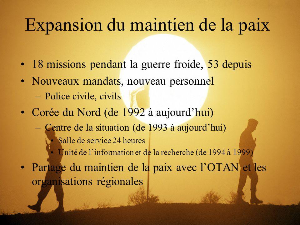 Expansion du maintien de la paix 18 missions pendant la guerre froide, 53 depuis Nouveaux mandats, nouveau personnel –Police civile, civils Corée du Nord (de 1992 à aujourd'hui) –Centre de la situation (de 1993 à aujourd'hui) Salle de service 24 heures Unité de l'information et de la recherche (de 1994 à 1999) Partage du maintien de la paix avec l'OTAN et les organisations régionales