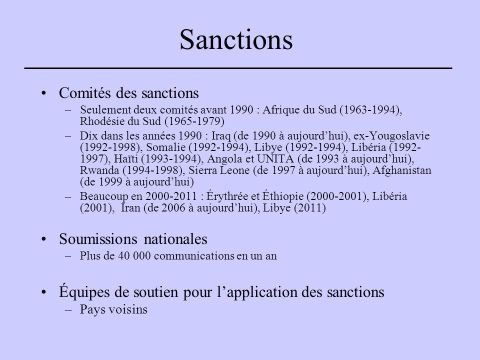 Sanctions Comités des sanctions –Seulement deux comités avant 1990 : Afrique du Sud (1963-1994), Rhodésie du Sud (1965-1979) –Dix dans les années 1990 : Iraq (de 1990 à aujourd'hui), ex-Yougoslavie (1992-1998), Somalie (1992-1994), Libye (1992-1994), Libéria (1992- 1997), Haïti (1993-1994), Angola et UNITA (de 1993 à aujourd'hui), Rwanda (1994-1998), Sierra Leone (de 1997 à aujourd'hui), Afghanistan (de 1999 à aujourd'hui) –Beaucoup en 2000-2011 : Érythrée et Éthiopie (2000-2001), Libéria (2001), Iran (de 2006 à aujourd'hui), Libye (2011) Soumissions nationales –Plus de 40 000 communications en un an Équipes de soutien pour l'application des sanctions –Pays voisins