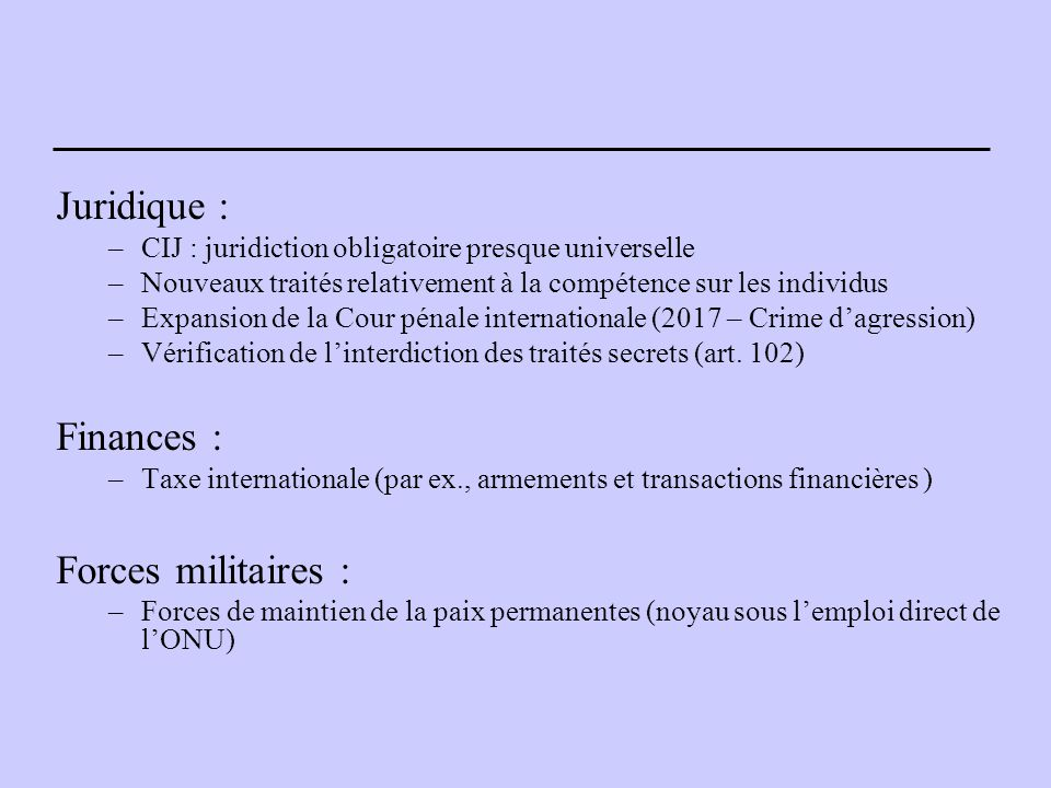 Juridique : –CIJ : juridiction obligatoire presque universelle –Nouveaux traités relativement à la compétence sur les individus –Expansion de la Cour pénale internationale (2017 – Crime d'agression) –Vérification de l'interdiction des traités secrets (art.