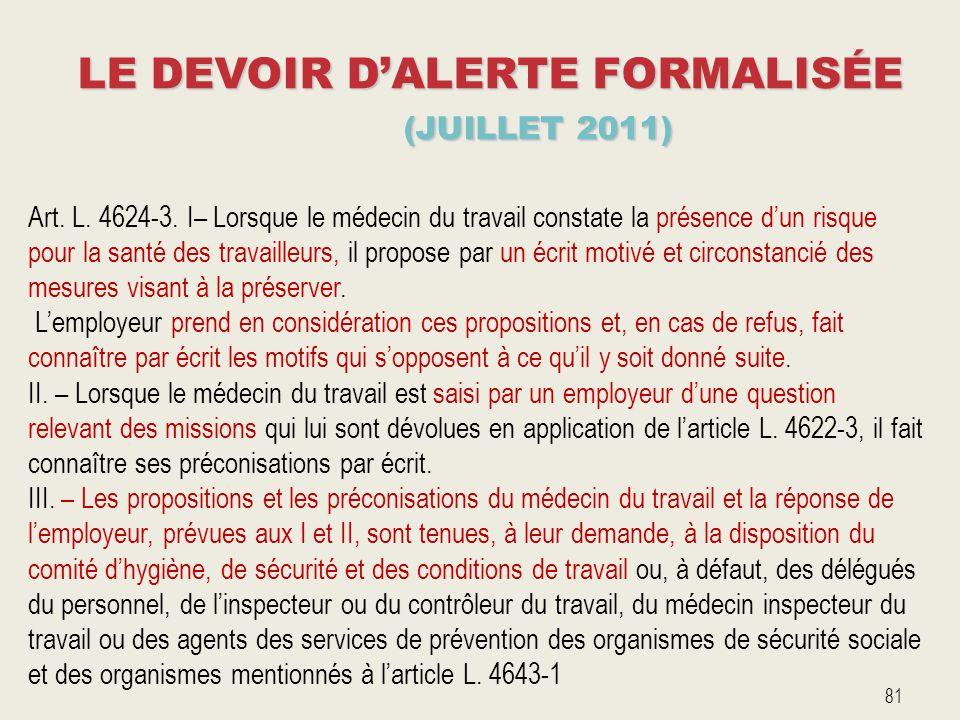LE DEVOIR D'ALERTE FORMALISÉE (JUILLET 2011) 81 Art. L. 4624-3. I– Lorsque le médecin du travail constate la présence d'un risque pour la santé des tr