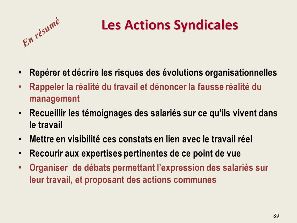 89 Les Actions Syndicales Repérer et décrire les risques des évolutions organisationnelles Rappeler la réalité du travail et dénoncer la fausse réalit