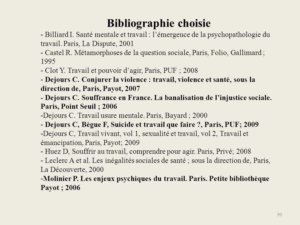 90 Bibliographie choisie - Billiard I. Santé mentale et travail : l'émergence de la psychopathologie du travail. Paris, La Dispute, 2001 - Castel R. M