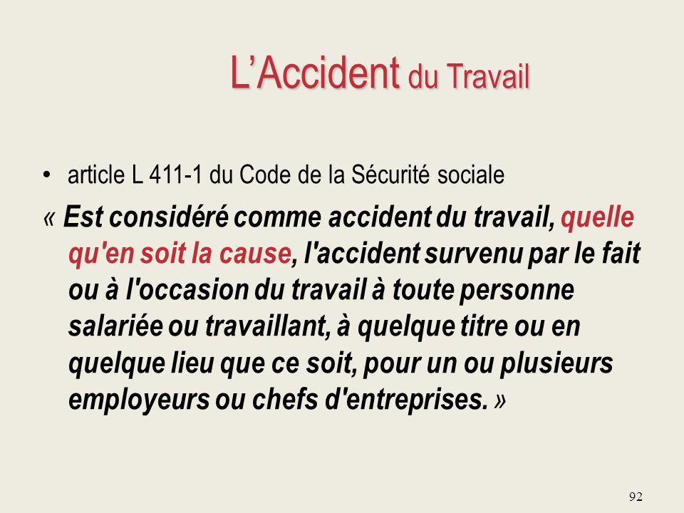 92 L'Accident du Travail article L 411-1 du Code de la Sécurité sociale « Est considéré comme accident du travail, quelle qu'en soit la cause, l'accid