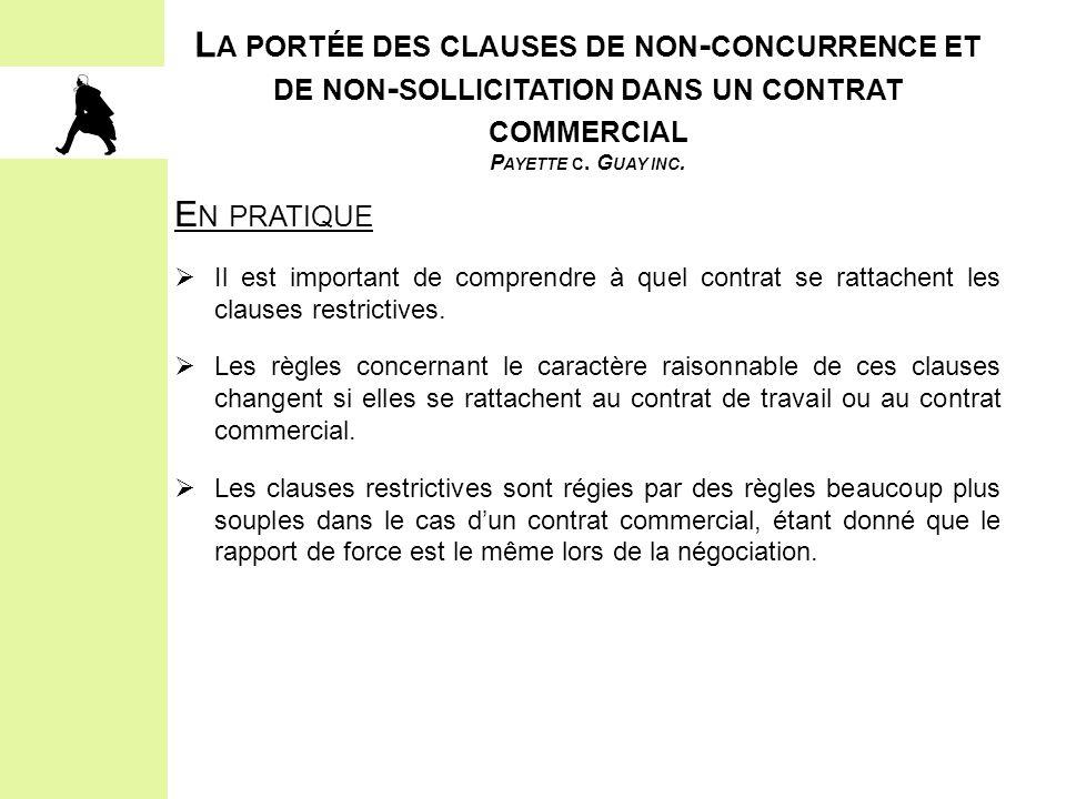 L A PORTÉE DES CLAUSES DE NON - CONCURRENCE ET DE NON - SOLLICITATION DANS UN CONTRAT COMMERCIAL P AYETTE C. G UAY INC. E N PRATIQUE  Il est importan